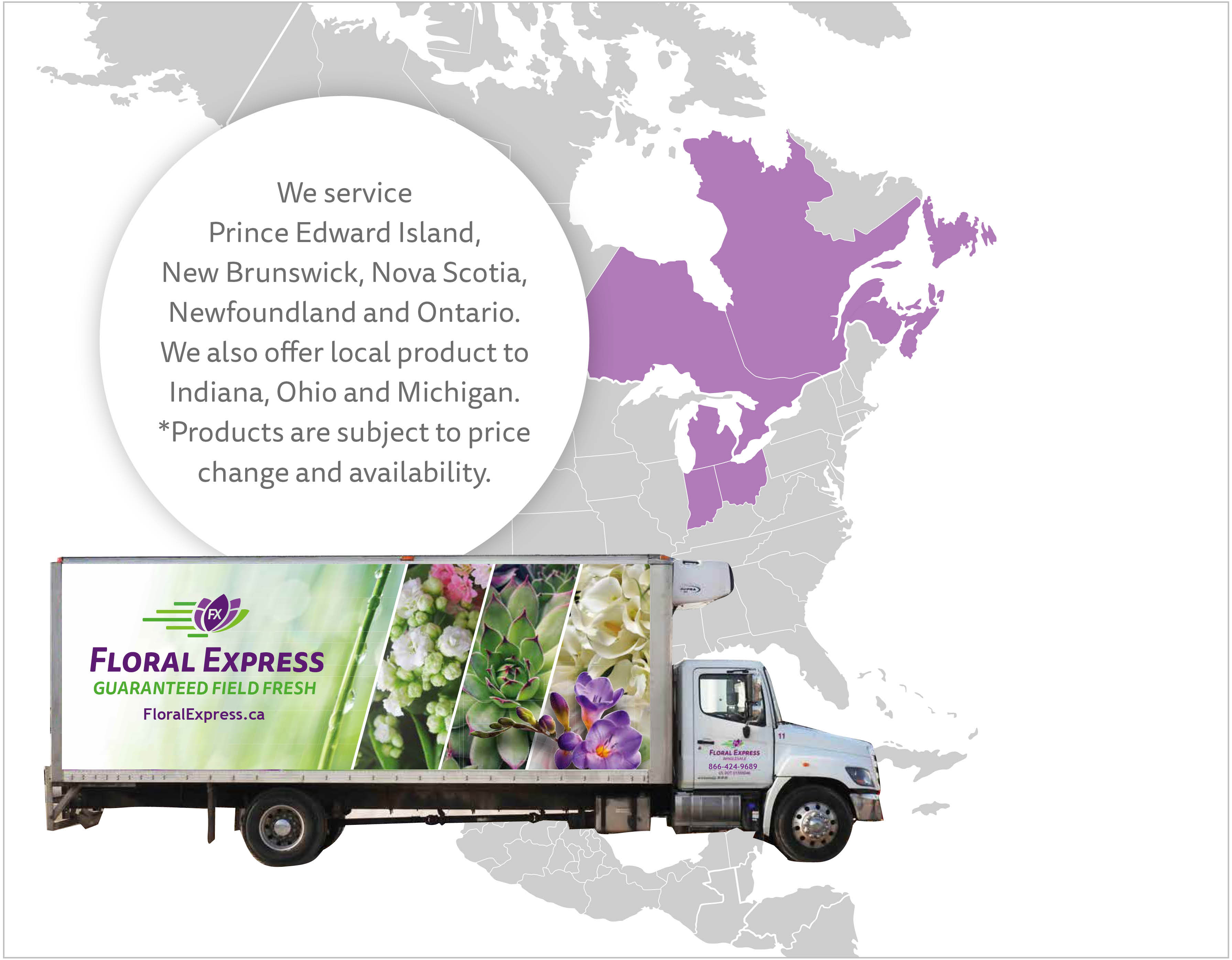 Floral Express provides service for Prince Edward Island, New Brunswick, Nova Scotia, Newfoundland and Ontario. We also offer local product to Indian, Ohio and Michigan. *Products are subject to price change and availability.